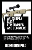 Ar- 15 Rifle Guide for Dummies and Beginners: Complete Basics Guide On How To Build AR-15 Rifle In Less Than 3 Hours You Too Even If You Have Never Touched A Gun In Your Life! (Paperback)