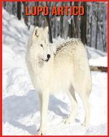 Lupo Artico: Immagini bellissime e fatti interessanti Libro per bambini sui Lupo Artico (Paperback)