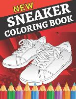 New sneaker coloring book: Gifts for Adults and Kids. Color the BEST & Classic Sneakers Out There;The Ultimate Coloring Book For Sneakerheads (Paperback)