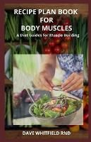 Recipe Plan Book for Body Muscles: A Diet Guide for Body Building (Paperback)