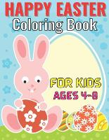 Happy easter coloring book for kids ages 4-8: Coloring Book for Kids Ages 3-5 - Cutting Practice Workbook for Toddlers, Preschoolers - Let's Practice Cutting Lines, Shapes, ... and Numbers. (Easter coloring Book for Kids) (Paperback)