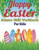 Happy Easter scissor skill workbook for kids: A Fun Easter Gift and Scissor Skills Activity Book for Kids, Toddlers and Preschoolers with ... (Scissor Skills Preschool Workbooks) (Paperback)