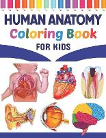 Human Anatomy Coloring Book For Kids: Fun and Easy Human Anatomy Coloring Book for Kids. Human Anatomy and Human Body Coloring Book. Brain Heart Lung Liver Figure Ear Anatomy Coloring Book. Fun & Easy Human Anatomy Coloring Book for Kids & Adults. (Paperback)