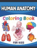 Human Anatomy Coloring Book For Kids: A Collection of Fun and Easy Human Anatomy Coloring Pages for Kids Toddlers and Preschool. Brain Heart Lung Liver Figure Ear Anatomy Coloring Book. Fun & Easy Human Anatomy Coloring Book for Kids & Adults. (Paperback)
