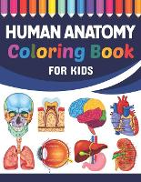Human Anatomy Coloring Book For Kids: Fun and Easy Human Anatomy Coloring Book for Kids. Human Anatomy and Human Body Coloring Book. Brain Heart Lung Liver Figure Ear Anatomy Coloring Book. Learn Human Body Parts Anatomy With Fun & Easy. (Paperback)