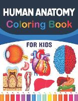 Human Anatomy Coloring Book For Kids: Fun and Easy Human Anatomy Coloring Book for Kids.Human Anatomy and Human Body Coloring Book.Brain Heart Lung Livar Figure Ear Anatomy Coloring Book.Human Body Anatomy Coloring Book For kids & Adults. (Paperback)