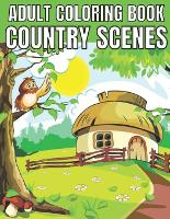 Adult coloring book country scenes: An Adult Coloring Book With Charming Country Scenes, Rustic Landscapes, Cozy Homes, and More!Magical Garden Scenes, Adorable Hidden Homes and Whimsical Tiny Creatures (Paperback)