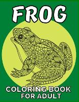 Frog coloring book for adult: An adult Beautiful Nature frog a coloring book with amazing Frog designs for stress relieving Adult Stress Relief & ... book for women girls frog lovers Patterns (Paperback)