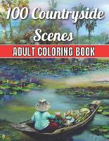 100 Countryside Scenes Adult Coloring Book: An Adult Coloring Book Featuring 100 Amazing Coloring Pages with Beautiful Flowers, and Romantic Countryside Scenes Gardens, Cute Farm Animals and Relaxing Countryside Landscapes ( Adult Coloring Book) (Paperback)