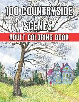 100 Countryside Scenes Adult Coloring Book: An Adult Coloring Book Featuring 100 Amazing Coloring Pages with Beautiful Beautiful Flowers, and Romantic Countryside Scenes Gardens, Cute Farm Animals and Relaxing Countryside Landscapes ( Adult Coloring Book) (Paperback)