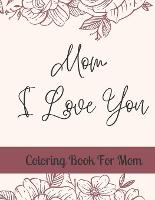 Mom, I Love You: Coloring Book For Mom (Paperback)
