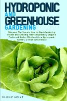 Hydroponic And Greenhouse Gardening: - 2 Books in 1- Discover The Secrets How to Start Gardening Indoor and Growing Fresh Vegetables, Organic Fruits and Herbs, Whether it is a Hydroponic Garden, a Small Greenhouse (Paperback)