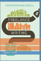 Unconventional Guide to Freelance Writing: the roadmap, compass, and coordinates to freelance writing career (Paperback)