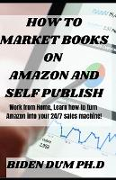 How to Market Books on Amazon and Self Publish: Work from Home, Learn how to turn Amazon into your 24/7 sales machine! (Paperback)