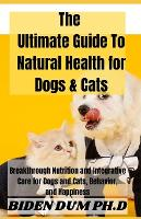 The Ultimate Guide To Natural Health for Dogs & Cats: Breakthrough Nutrition and Integrative Care for Dogs and Cats, Behavior, and Happiness (Paperback)