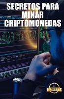 Secretos para minar criptomonedas: Trucos, Hacks y Guias para Minar Ethereum, Litecoin, Zcash, Dash, Ravencoin y otras Criptomonedas (Paperback)