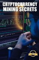 Cryptocurrency mining secrets: Tips, Hacks and Guides for Mining Ethereum, Litecoin, Zcash, Dash, Ravencoin and other Cryptocurrencies (Paperback)