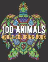 100 Animals Coloring Book: An Adult Coloring Book with Lions, Elephants, Owls, Horses, Dogs, Cats, and Many More! (Paperback)