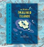 Huw Lewis-Jones on Archipelago: An Atlas of Imagined Islands