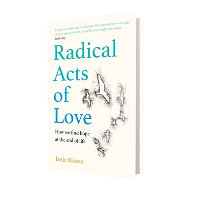 Radical Acts of Love: How We Find Hope at the End of Life (Hardback)