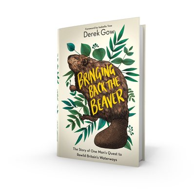 Bringing Back the Beaver: The Story of One Man's Quest to Rewild Britain's Waterways (Hardback)