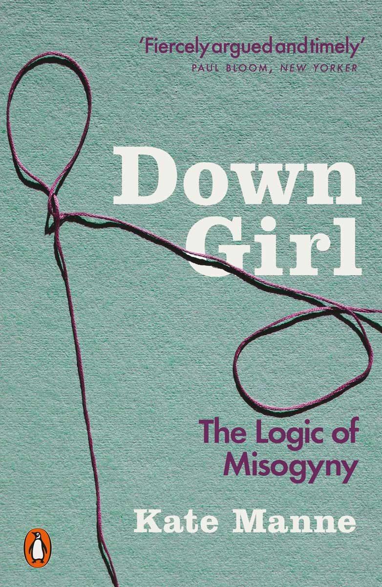 Down Girl: The Logic of Misogyny (Paperback)