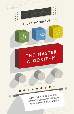 The Master Algorithm: How the Quest for the Ultimate Learning Machine Will Remake Our World (Hardback)
