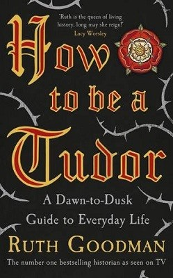 How to be a Tudor: A Dawn-to-Dusk Guide to Everyday Life (Hardback)