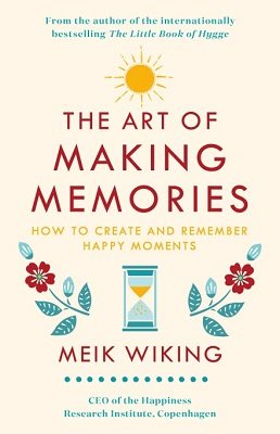 The Art of Making Memories: How to Create and Remember Happy Moments (Hardback)