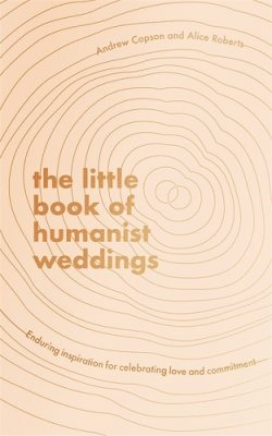 The Little Book of Humanist Weddings: Enduring inspiration for celebrating love and commitment (Hardback)