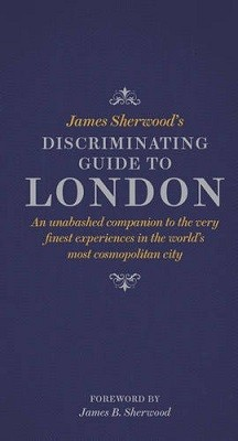 James Sherwood's Discriminating Guide to London: An unabashed companion to the very finest experiences in the world's most cosmopolitan city (Hardback)
