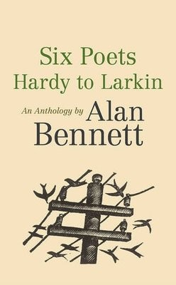 Six Poets: Hardy to Larkin: An Anthology by Alan Bennett (Paperback)
