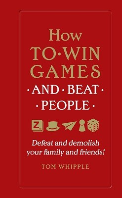 How to win games and beat people: Defeat and demolish your family and friends! (Hardback)