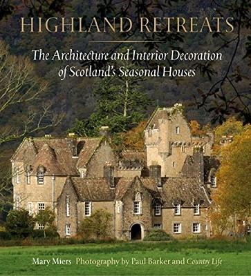 Highland Retreats: The Architecture and Interior Decoration of Scotland's Seasonal Houses (Hardback)
