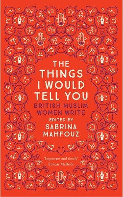 The Things I Would Tell You: British Muslim Women Write (Paperback)