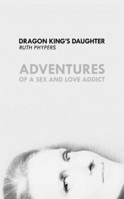 Dragon King's Daughter: Adventures of a Sex and Love Addict 2017 (Paperback)