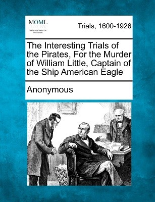The Interesting Trials of the Pirates, for the Murder of William Little, Captain of the Ship American Eagle (Paperback)