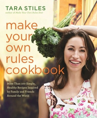 Make Your Own Rules Cookbook: More Than 100 Simple, Healthy Recipes Inspired by Family and Friends Around the World (Hardback)