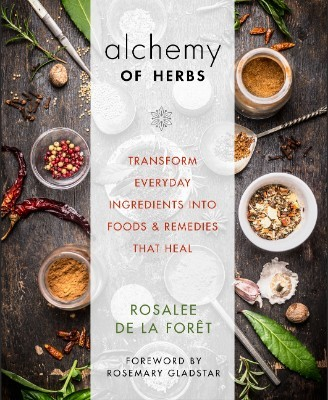 The Alchemy of Herbs: Transform Everyday Ingredients into Foods & Remedies That Heal (Paperback)