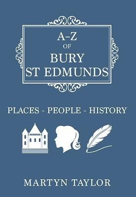 A-Z of Bury St Edmunds: Places-People-History - A-Z (Paperback)