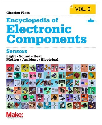 Encyclopedia of Electronic Components: Sensors for Location, Presence, Proximity, Orientation, Oscillation, Force, Load, Human Input, Liquid and Gas Properties, Light, Heat, Sound, and Electricity: Volume 3 (Paperback)