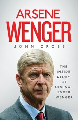 Arsene Wenger: The Inside Story of Arsenal Under Wenger (Hardback)