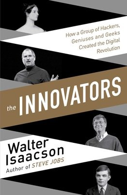 Innovators: How a Group of Inventors, Hackers, Geniuses and Geeks Created the Digital Revolution (Paperback)