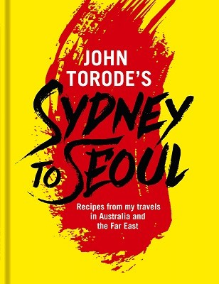 John Torode's Sydney to Seoul: Recipes from my travels in Australia and the Far East (Hardback)