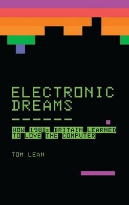 Electronic Dreams: How 1980s Britain Learned to Love the Computer (Hardback)