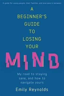 A Beginner's Guide to Losing Your Mind: My road to staying sane, and how to navigate yours (Paperback)