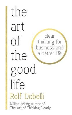 The Art of the Good Life: Clear Thinking for Business and a Better Life (Hardback)