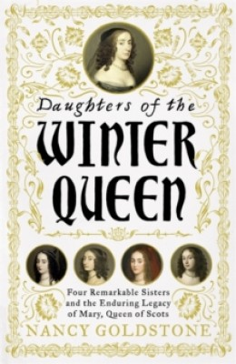 Daughters of the Winter Queen: Four Remarkable Sisters, the Crown of Bohemia and the Enduring Legacy of Mary, Queen of Scots (Hardback)