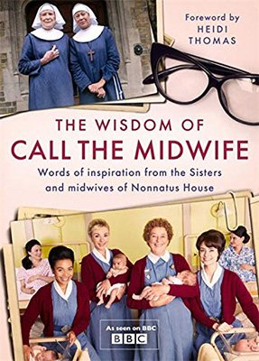 The Wisdom of Call The Midwife: Words of inspiration from the Sisters and midwives of Nonnatus House (Hardback)