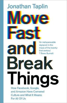 Move Fast and Break Things: How Facebook, Google, and Amazon Have Cornered Culture and What It Means For All Of Us (Hardback)